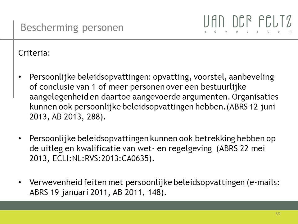 Bescherming personen 59 Criteria: • Persoonlijke beleidsopvattingen: opvatting, voorstel, aanbeveling of conclusie van 1 of meer personen over een bes