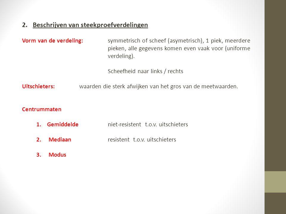 2.Beschrijven van steekproefverdelingen Vorm van de verdeling:symmetrisch of scheef (asymetrisch), 1 piek, meerdere pieken, alle gegevens komen even v