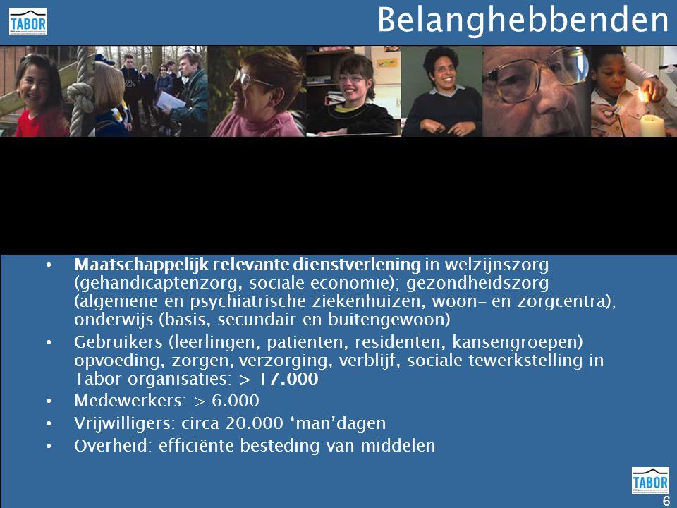 Belanghebbenden 6 • Maatschappelijk relevante dienstverlening in welzijnszorg (gehandicaptenzorg, sociale economie); gezondheidszorg (algemene en psychiatrische ziekenhuizen, woon- en zorgcentra); onderwijs (basis, secundair en buitengewoon) • Gebruikers (leerlingen, patiënten, residenten, kansengroepen) opvoeding, zorgen, verzorging, verblijf, sociale tewerkstelling in Tabor organisaties: > 17.000 • Medewerkers: > 6.000 • Vrijwilligers: circa 20.000 'man'dagen • Overheid: efficiënte besteding van middelen