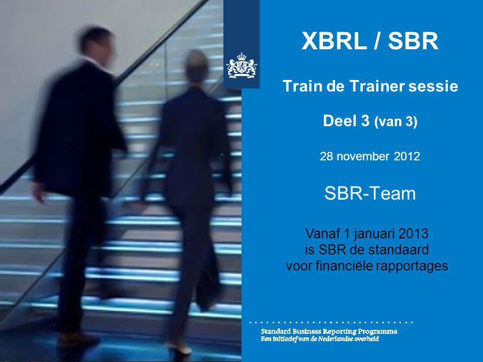XBRL / SBR Train de Trainer sessie Deel 3 (van 3) 28 november 2012 SBR-Team Vanaf 1 januari 2013 is SBR de standaard voor financiële rapportages