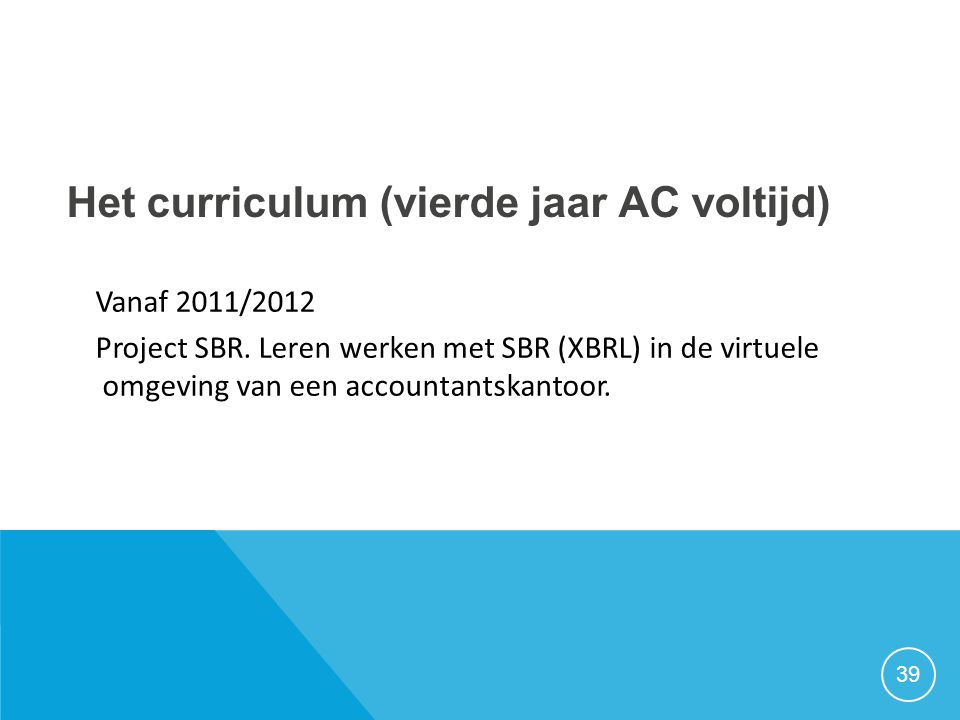 Het curriculum (vierde jaar AC voltijd) Vanaf 2011/2012 Project SBR. Leren werken met SBR (XBRL) in de virtuele omgeving van een accountantskantoor. 3
