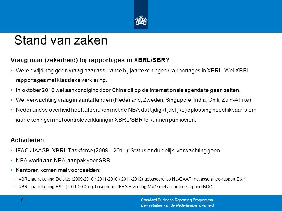 Stand van zaken Vraag naar (zekerheid) bij rapportages in XBRL/SBR? •Wereldwijd nog geen vraag naar assurance bij jaarrekeningen / rapportages in XBRL