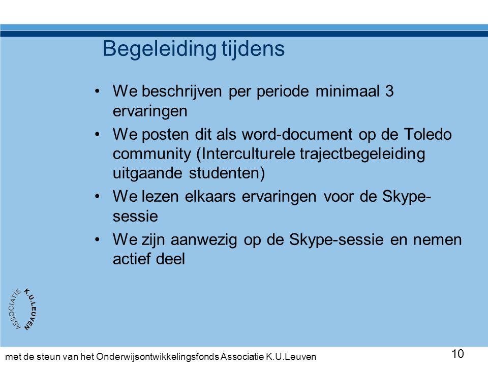met de steun van het Onderwijsontwikkelingsfonds Associatie K.U.Leuven 10 Begeleiding tijdens •We beschrijven per periode minimaal 3 ervaringen •We posten dit als word-document op de Toledo community (Interculturele trajectbegeleiding uitgaande studenten) •We lezen elkaars ervaringen voor de Skype- sessie •We zijn aanwezig op de Skype-sessie en nemen actief deel