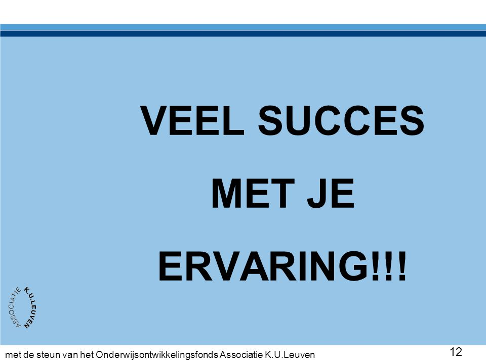 met de steun van het Onderwijsontwikkelingsfonds Associatie K.U.Leuven 12 VEEL SUCCES MET JE ERVARING!!!