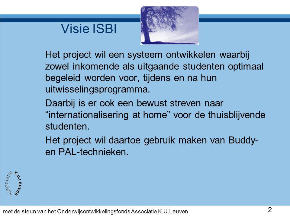 met de steun van het Onderwijsontwikkelingsfonds Associatie K.U.Leuven 2 Visie ISBI Het project wil een systeem ontwikkelen waarbij zowel inkomende als uitgaande studenten optimaal begeleid worden voor, tijdens en na hun uitwisselingsprogramma.