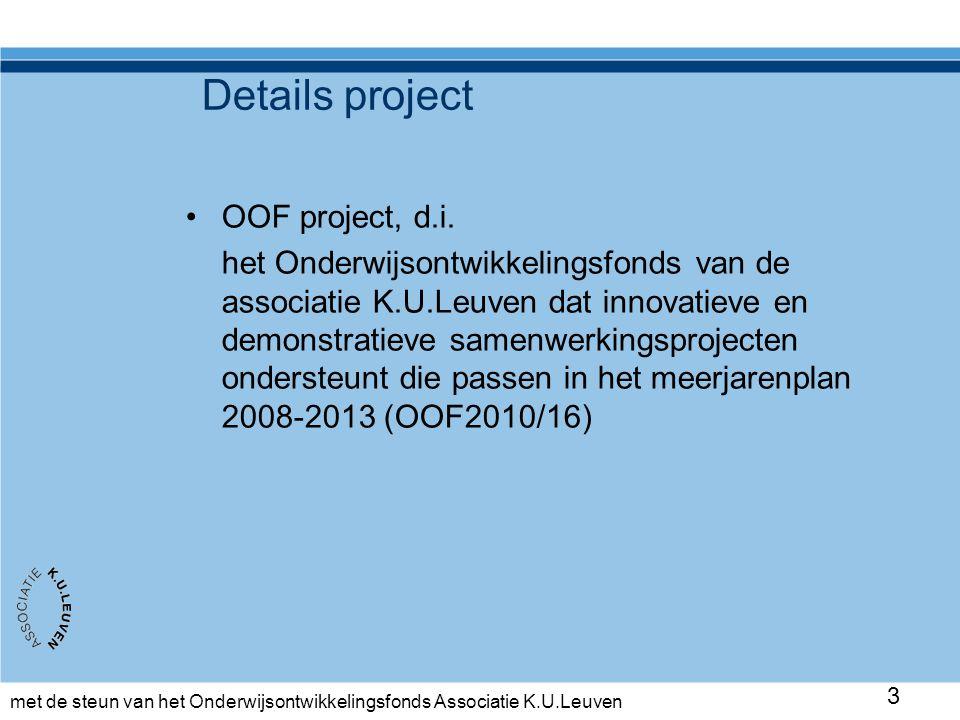 met de steun van het Onderwijsontwikkelingsfonds Associatie K.U.Leuven 3 Details project •OOF project, d.i. het Onderwijsontwikkelingsfonds van de ass