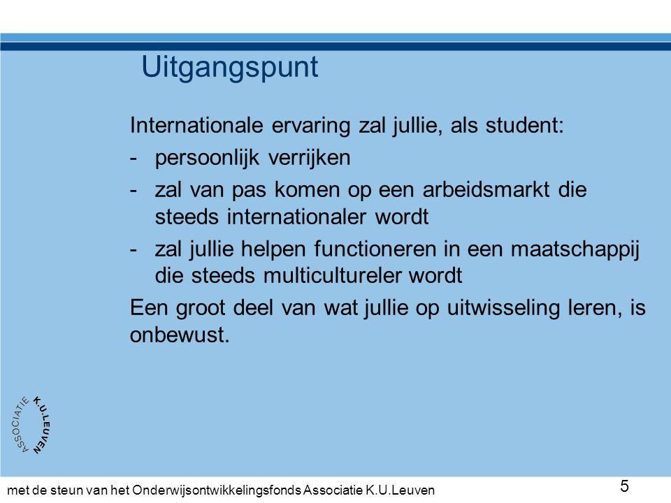 met de steun van het Onderwijsontwikkelingsfonds Associatie K.U.Leuven 5 Uitgangspunt Internationale ervaring zal jullie, als student: -persoonlijk verrijken -zal van pas komen op een arbeidsmarkt die steeds internationaler wordt -zal jullie helpen functioneren in een maatschappij die steeds multicultureler wordt Een groot deel van wat jullie op uitwisseling leren, is onbewust.