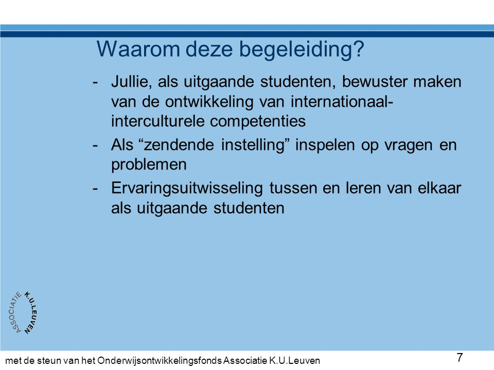 met de steun van het Onderwijsontwikkelingsfonds Associatie K.U.Leuven 7 Waarom deze begeleiding? -Jullie, als uitgaande studenten, bewuster maken van