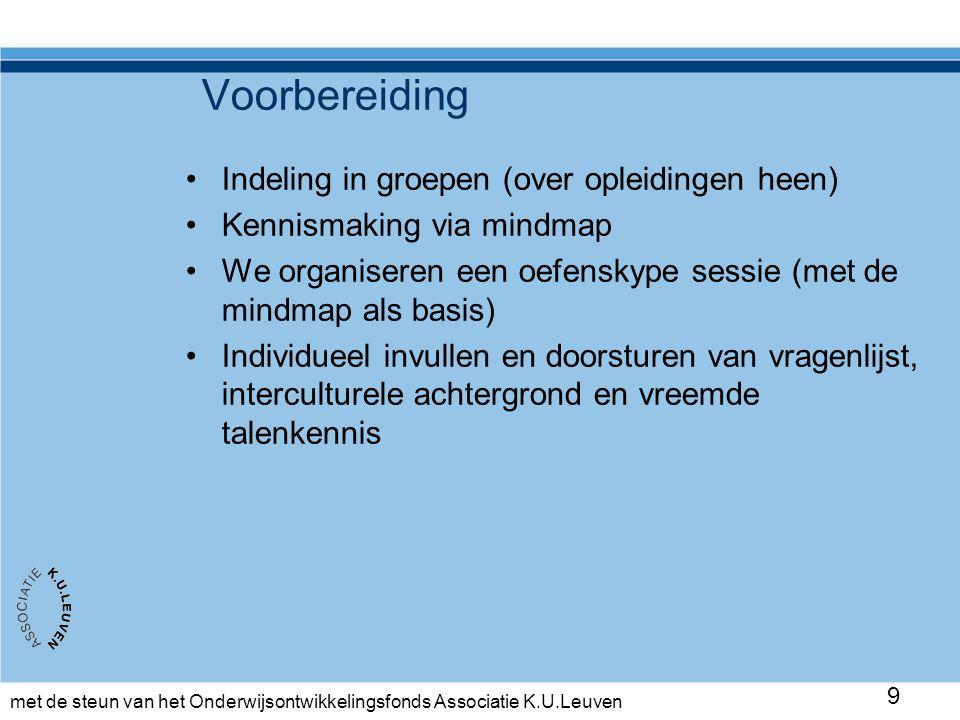 met de steun van het Onderwijsontwikkelingsfonds Associatie K.U.Leuven 9 Voorbereiding •Indeling in groepen (over opleidingen heen) •Kennismaking via