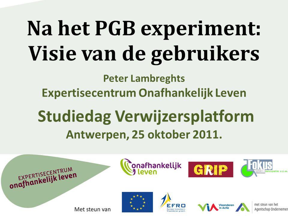 Na het PGB experiment: Visie van de gebruikers Peter Lambreghts Expertisecentrum Onafhankelijk Leven Studiedag Verwijzersplatform Antwerpen, 25 oktobe