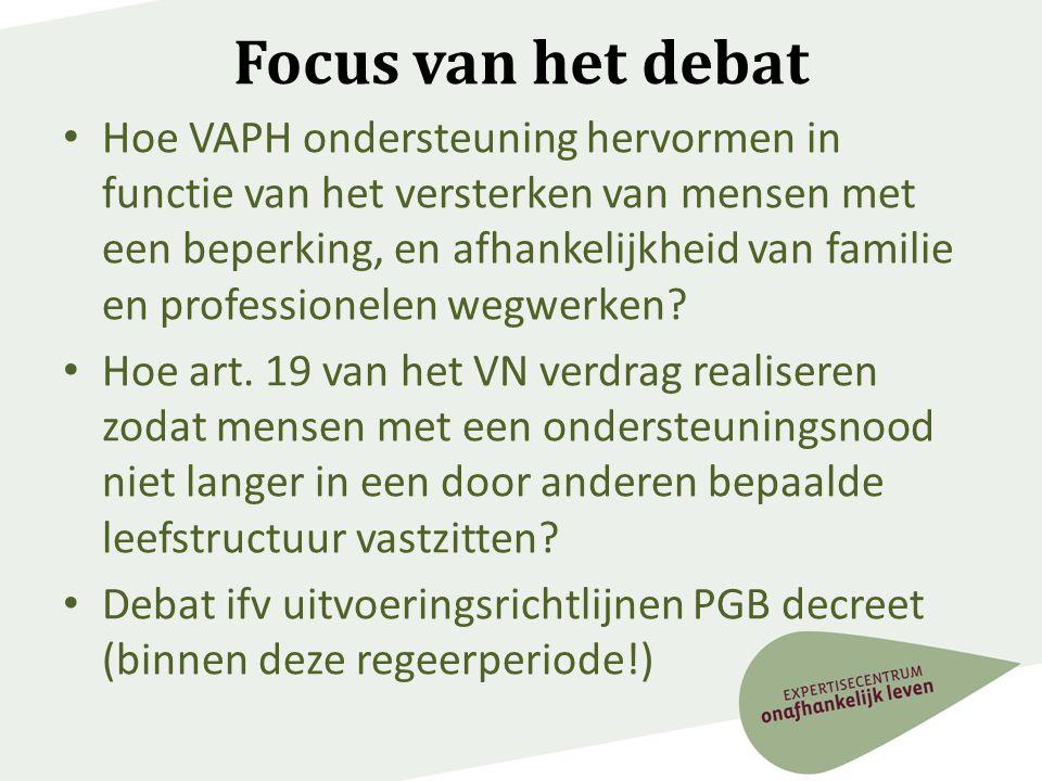 Focus van het debat • Hoe VAPH ondersteuning hervormen in functie van het versterken van mensen met een beperking, en afhankelijkheid van familie en p