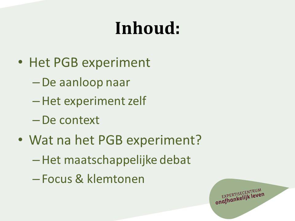Inhoud: • Het PGB experiment – De aanloop naar – Het experiment zelf – De context • Wat na het PGB experiment? – Het maatschappelijke debat – Focus &