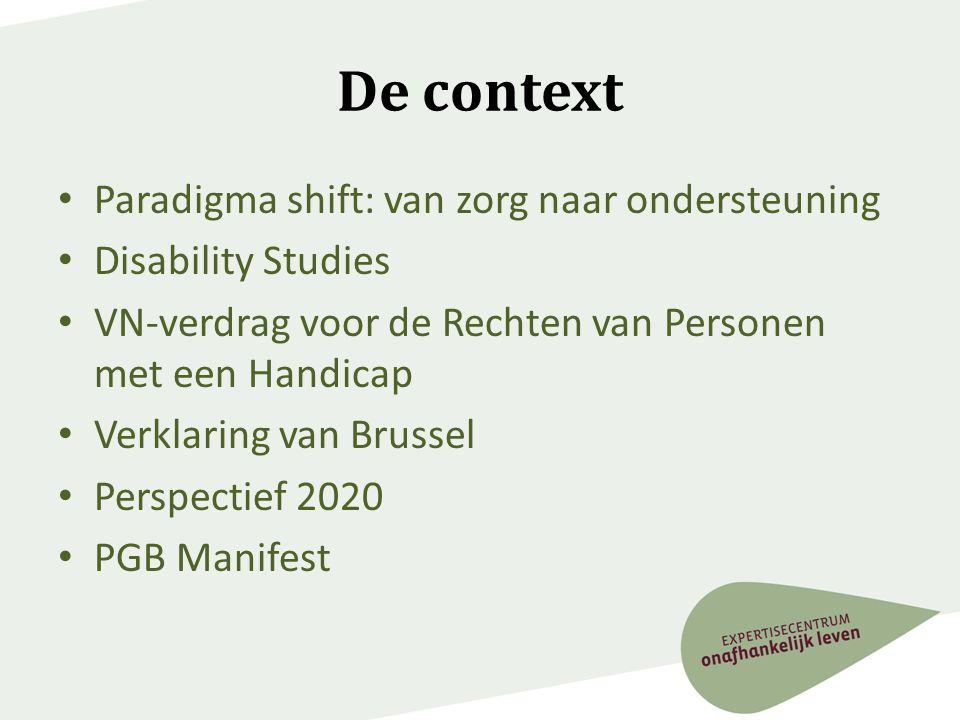 De context • Paradigma shift: van zorg naar ondersteuning • Disability Studies • VN-verdrag voor de Rechten van Personen met een Handicap • Verklaring