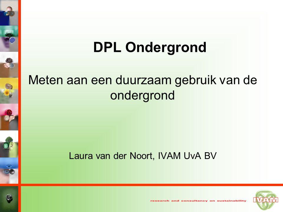 DPL Ondergrond Meten aan een duurzaam gebruik van de ondergrond Laura van der Noort, IVAM UvA BV