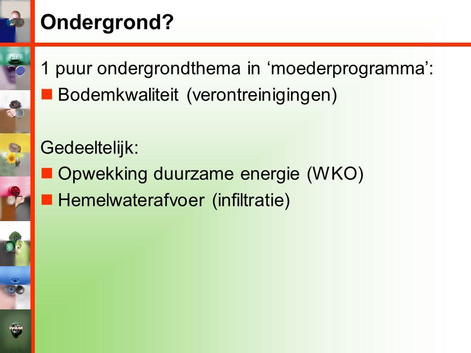 Ondergrond? 1 puur ondergrondthema in 'moederprogramma':  Bodemkwaliteit (verontreinigingen) Gedeeltelijk:  Opwekking duurzame energie (WKO)  Hemel