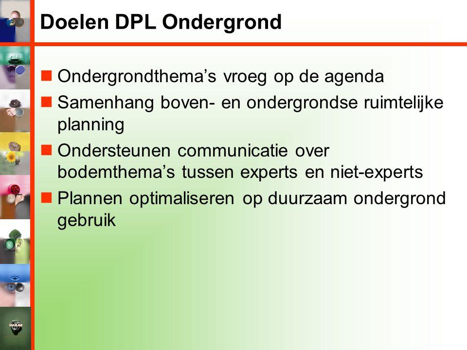 Doelen DPL Ondergrond  Ondergrondthema's vroeg op de agenda  Samenhang boven- en ondergrondse ruimtelijke planning  Ondersteunen communicatie over bodemthema's tussen experts en niet-experts  Plannen optimaliseren op duurzaam ondergrond gebruik