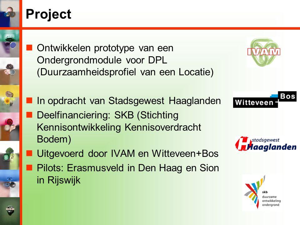 Project  Ontwikkelen prototype van een Ondergrondmodule voor DPL (Duurzaamheidsprofiel van een Locatie)  In opdracht van Stadsgewest Haaglanden  Deelfinanciering: SKB (Stichting Kennisontwikkeling Kennisoverdracht Bodem)  Uitgevoerd door IVAM en Witteveen+Bos  Pilots: Erasmusveld in Den Haag en Sion in Rijswijk