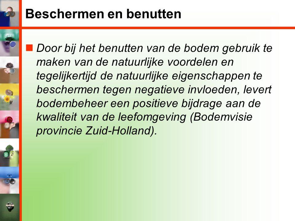 Beschermen en benutten  Door bij het benutten van de bodem gebruik te maken van de natuurlijke voordelen en tegelijkertijd de natuurlijke eigenschappen te beschermen tegen negatieve invloeden, levert bodembeheer een positieve bijdrage aan de kwaliteit van de leefomgeving (Bodemvisie provincie Zuid-Holland).