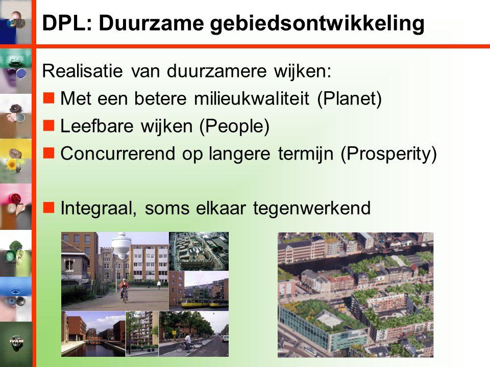 DPL: Duurzame gebiedsontwikkeling Realisatie van duurzamere wijken:  Met een betere milieukwaliteit (Planet)  Leefbare wijken (People)  Concurrerend op langere termijn (Prosperity)  Integraal, soms elkaar tegenwerkend