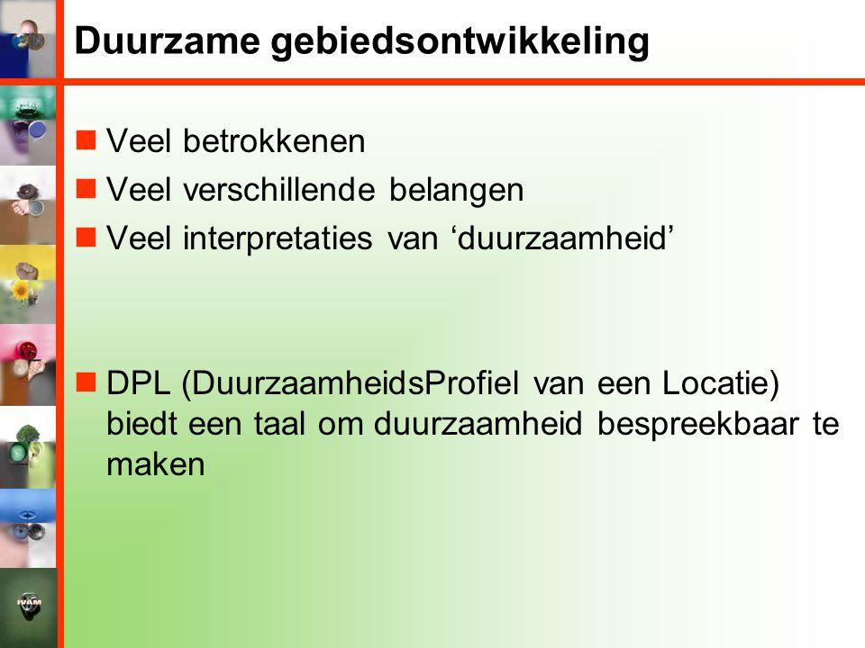 Duurzame gebiedsontwikkeling  Veel betrokkenen  Veel verschillende belangen  Veel interpretaties van 'duurzaamheid'  DPL (DuurzaamheidsProfiel van