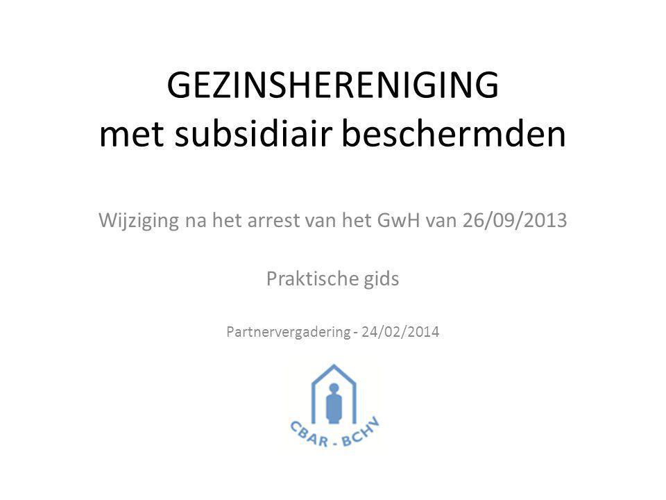 GEZINSHERENIGING met subsidiair beschermden Wijziging na het arrest van het GwH van 26/09/2013 Praktische gids Partnervergadering - 24/02/2014