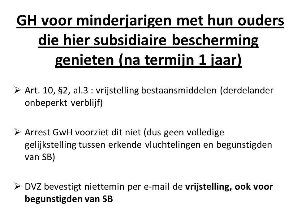 GH voor minderjarigen met hun ouders die hier subsidiaire bescherming genieten (na termijn 1 jaar)  Art. 10, §2, al.3 : vrijstelling bestaansmiddelen