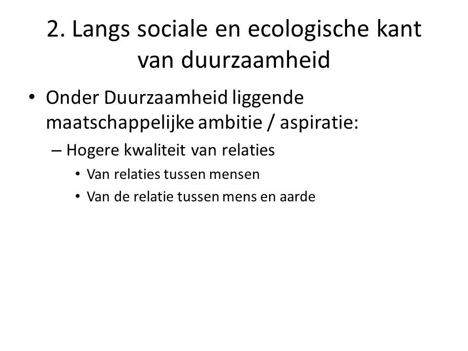 • Onder Duurzaamheid liggende maatschappelijke ambitie / aspiratie: – Hogere kwaliteit van relaties • Van relaties tussen mensen • Van de relatie tussen mens en aarde 2.