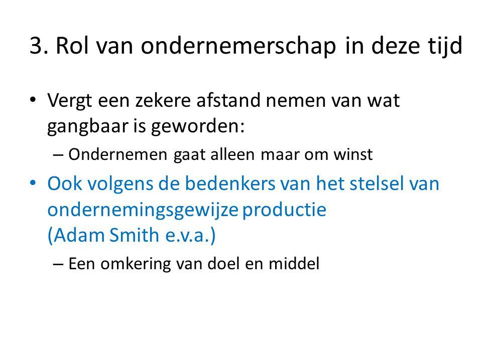 • Vergt een zekere afstand nemen van wat gangbaar is geworden: – Ondernemen gaat alleen maar om winst • Ook volgens de bedenkers van het stelsel van ondernemingsgewijze productie (Adam Smith e.v.a.) – Een omkering van doel en middel 3.