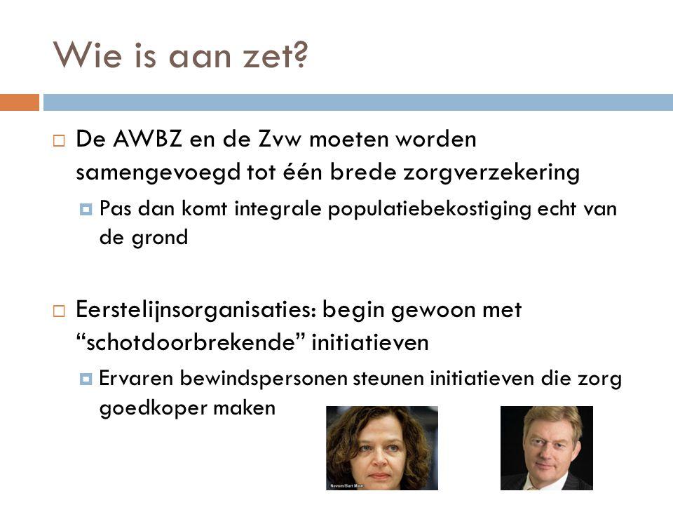 Wie is aan zet?  De AWBZ en de Zvw moeten worden samengevoegd tot één brede zorgverzekering  Pas dan komt integrale populatiebekostiging echt van de