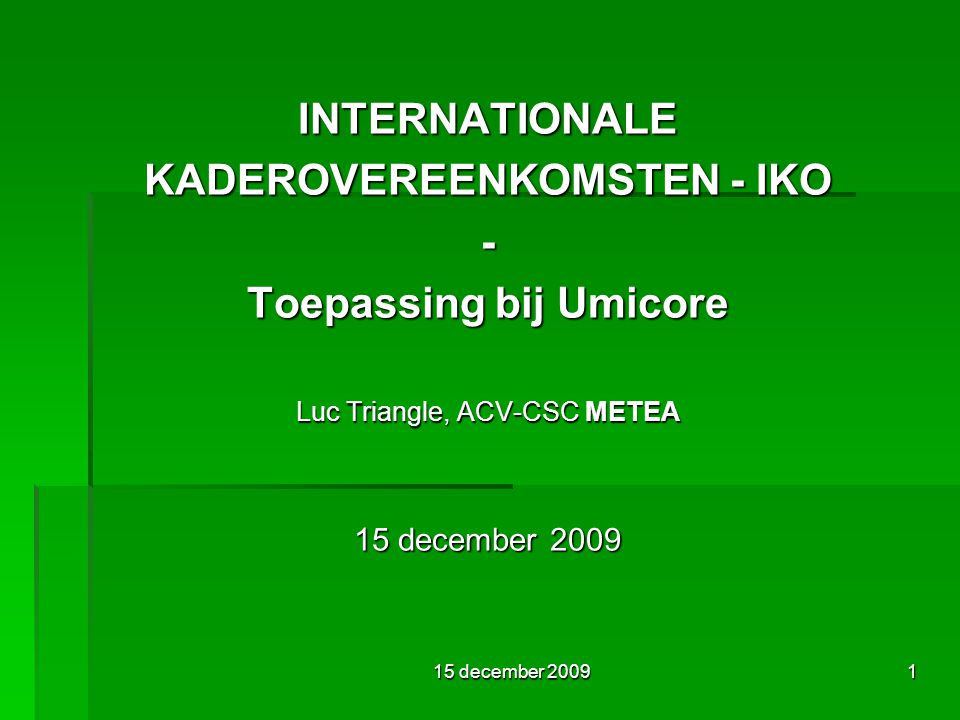 15 december 20091 INTERNATIONALE KADEROVEREENKOMSTEN - IKO - Toepassing bij Umicore Luc Triangle, ACV-CSC METEA 15 december 2009
