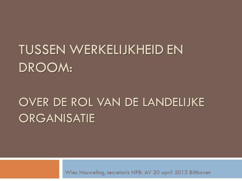 TUSSEN WERKELIJKHEID EN DROOM: OVER DE ROL VAN DE LANDELIJKE ORGANISATIE Wies Houweling, secretaris NPB: AV 20 april 2013 Bilthoven