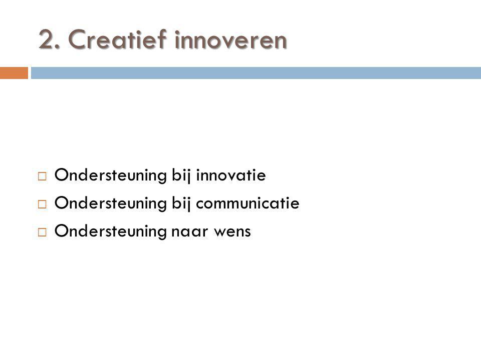 2. Creatief innoveren  Ondersteuning bij innovatie  Ondersteuning bij communicatie  Ondersteuning naar wens