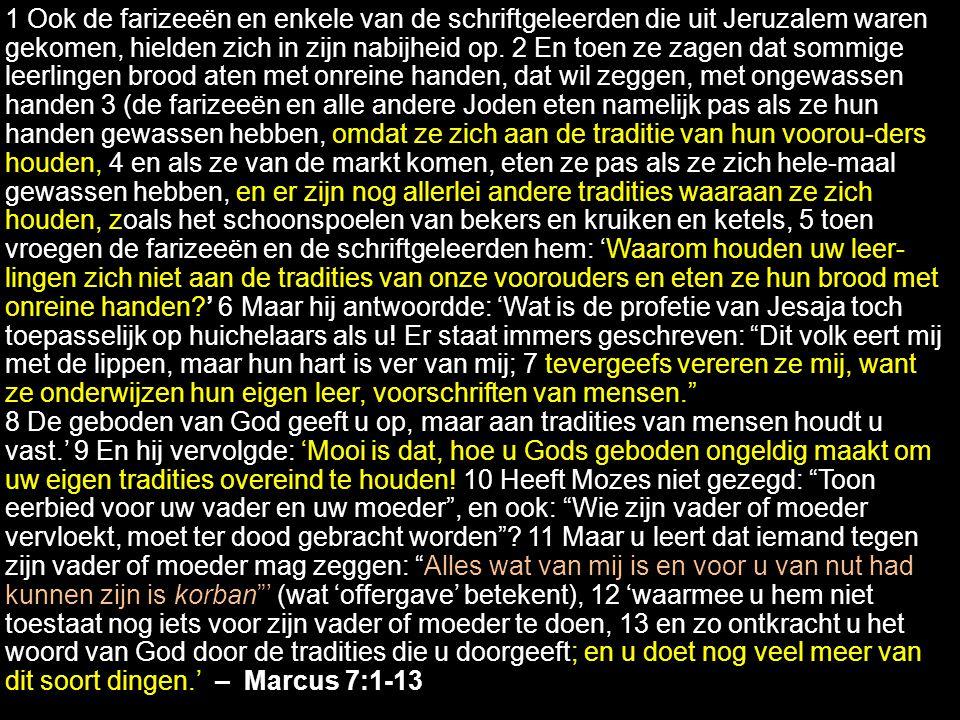 Marc 7.1-13 1 Ook de farizeeën en enkele van de schriftgeleerden die uit Jeruzalem waren gekomen, hielden zich in zijn nabijheid op. 2 En toen ze zage