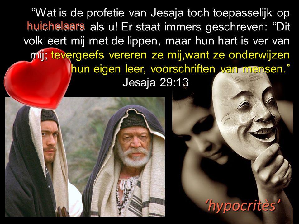 """""""Wat is de profetie van Jesaja toch toepasselijk op huichelaars als u! Er staat immers geschreven: """"Dit volk eert mij met de lippen, maar hun hart is"""