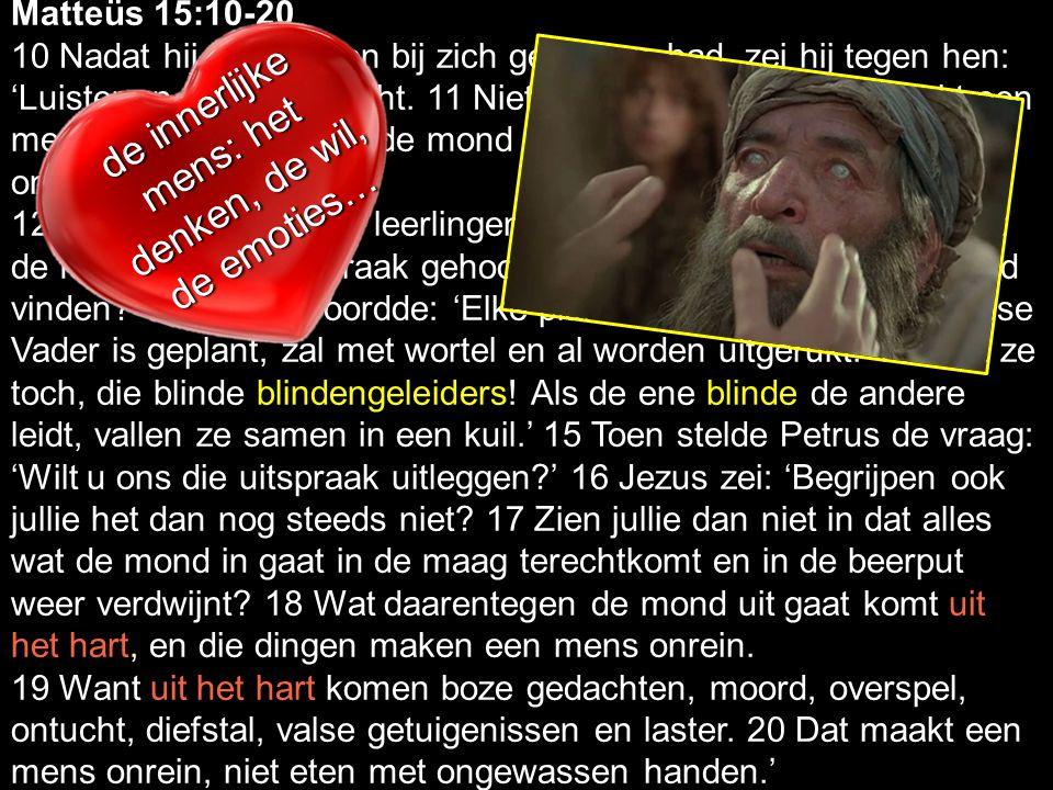 Marc 7.14-23: Matteüs 15:10-20 10 Nadat hij de mensen bij zich geroepen had, zei hij tegen hen: 'Luister en kom tot inzicht. 11 Niet wat de mond in ga