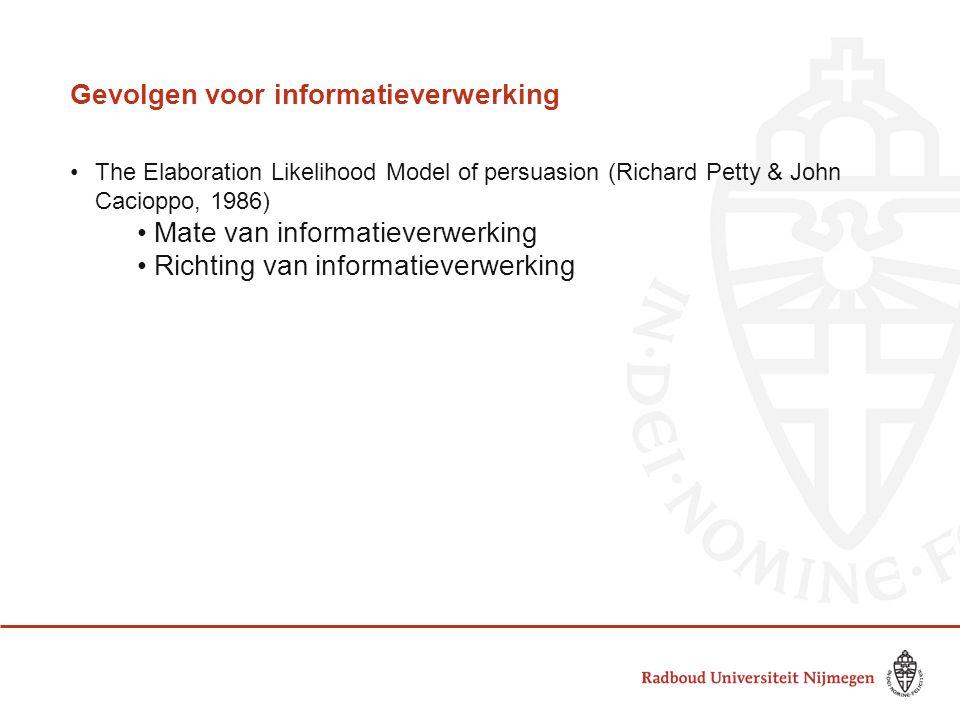 Gevolgen voor informatieverwerking •The Elaboration Likelihood Model of persuasion (Richard Petty & John Cacioppo, 1986) •Mate van informatieverwerkin