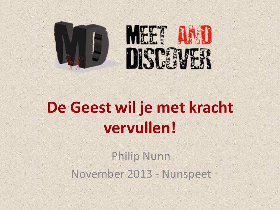 De Geest wil je met kracht vervullen! Philip Nunn November 2013 - Nunspeet