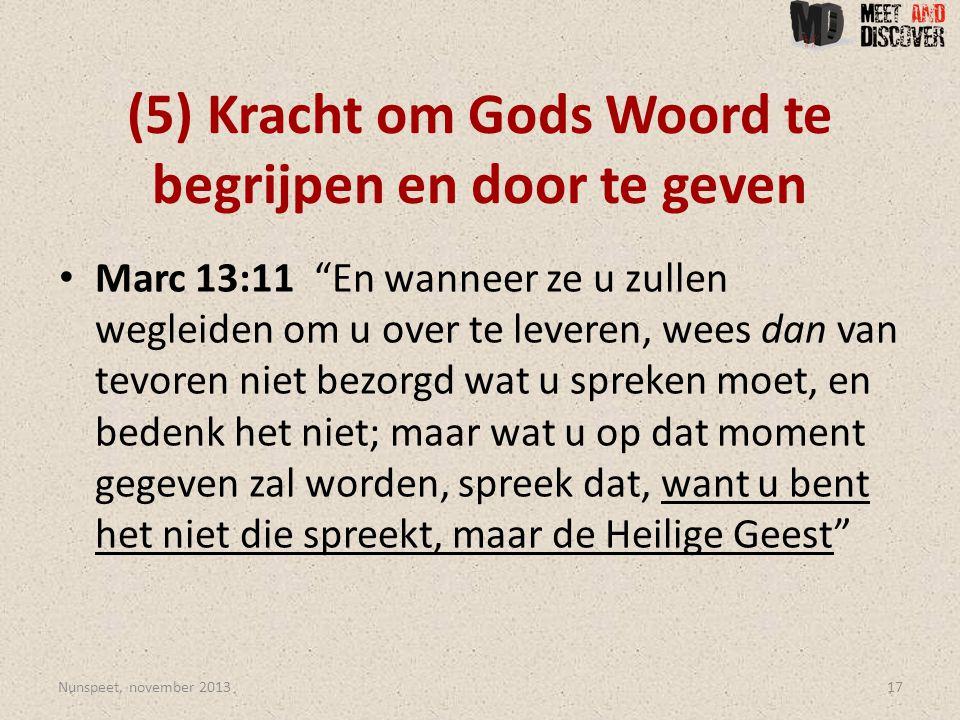 (5) Kracht om Gods Woord te begrijpen en door te geven • Marc 13:11 En wanneer ze u zullen wegleiden om u over te leveren, wees dan van tevoren niet bezorgd wat u spreken moet, en bedenk het niet; maar wat u op dat moment gegeven zal worden, spreek dat, want u bent het niet die spreekt, maar de Heilige Geest Nunspeet, november 201317