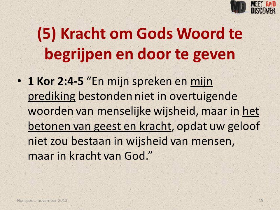(5) Kracht om Gods Woord te begrijpen en door te geven • 1 Kor 2:4-5 En mijn spreken en mijn prediking bestonden niet in overtuigende woorden van menselijke wijsheid, maar in het betonen van geest en kracht, opdat uw geloof niet zou bestaan in wijsheid van mensen, maar in kracht van God. Nunspeet, november 201319