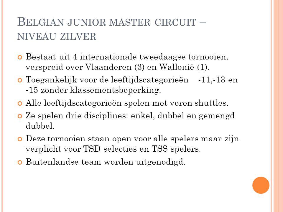B ELGIAN JUNIOR MASTER CIRCUIT – NIVEAU ZILVER Bestaat uit 4 internationale tweedaagse tornooien, verspreid over Vlaanderen (3) en Wallonië (1). Toega