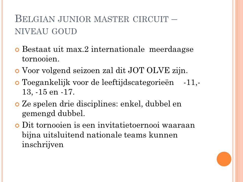 B ELGIAN JUNIOR MASTER CIRCUIT – NIVEAU GOUD Bestaat uit max.2 internationale meerdaagse tornooien. Voor volgend seizoen zal dit JOT OLVE zijn. Toegan