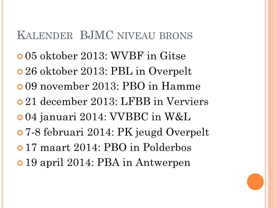 K ALENDER BJMC NIVEAU BRONS 05 oktober 2013: WVBF in Gitse 26 oktober 2013: PBL in Overpelt 09 november 2013: PBO in Hamme 21 december 2013: LFBB in V