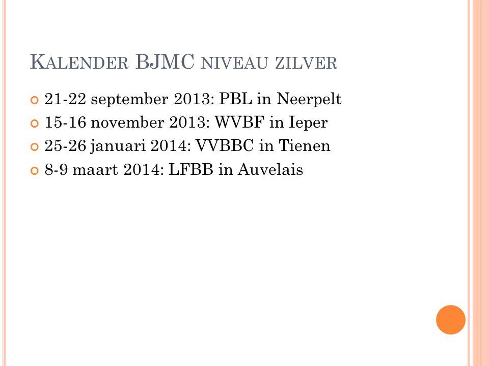 K ALENDER BJMC NIVEAU ZILVER 21-22 september 2013: PBL in Neerpelt 15-16 november 2013: WVBF in Ieper 25-26 januari 2014: VVBBC in Tienen 8-9 maart 20