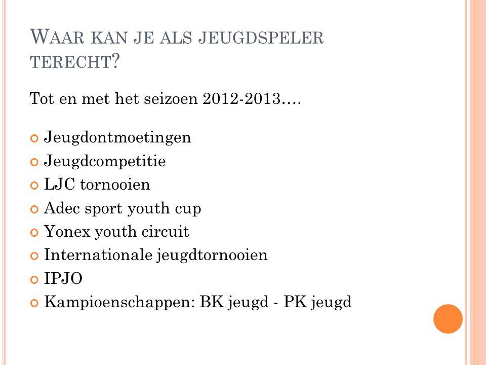 W AAR KAN JE ALS JEUGDSPELER TERECHT ? Tot en met het seizoen 2012-2013…. Jeugdontmoetingen Jeugdcompetitie LJC tornooien Adec sport youth cup Yonex y