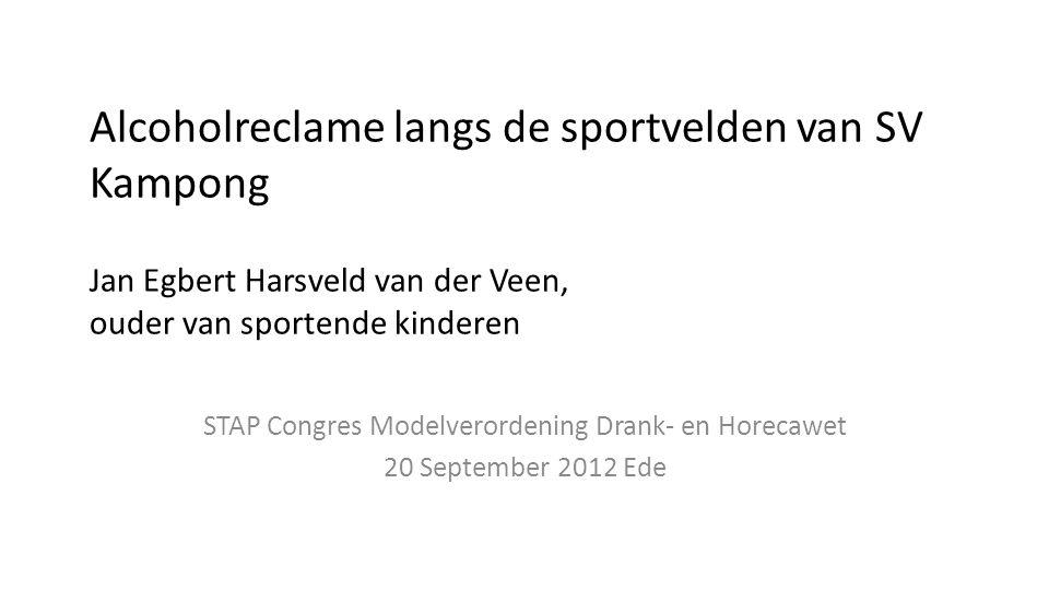 Alcoholreclame langs de sportvelden van SV Kampong Jan Egbert Harsveld van der Veen, ouder van sportende kinderen STAP Congres Modelverordening Drank- en Horecawet 20 September 2012 Ede
