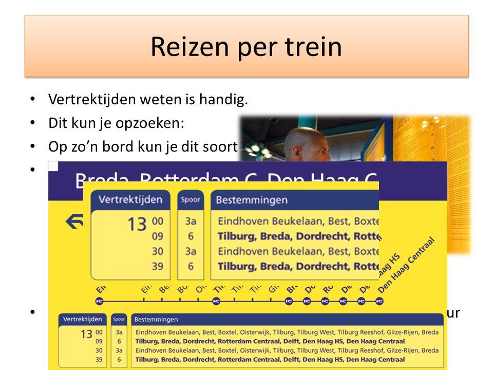 Reizen per trein • Vertrektijden weten is handig. • Dit kun je opzoeken: • Op zo'n bord kun je dit soort informatie vinden: • We zoomen in op het volg