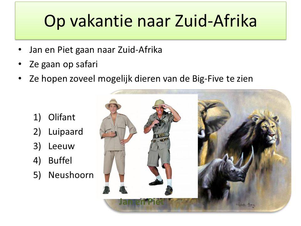 Op vakantie naar Zuid-Afrika • Jan en Piet gaan naar Zuid-Afrika • Ze gaan op safari • Ze hopen zoveel mogelijk dieren van de Big-Five te zien 1)Olifant 2)Luipaard 3)Leeuw 4)Buffel 5)Neushoorn Jan en Piet