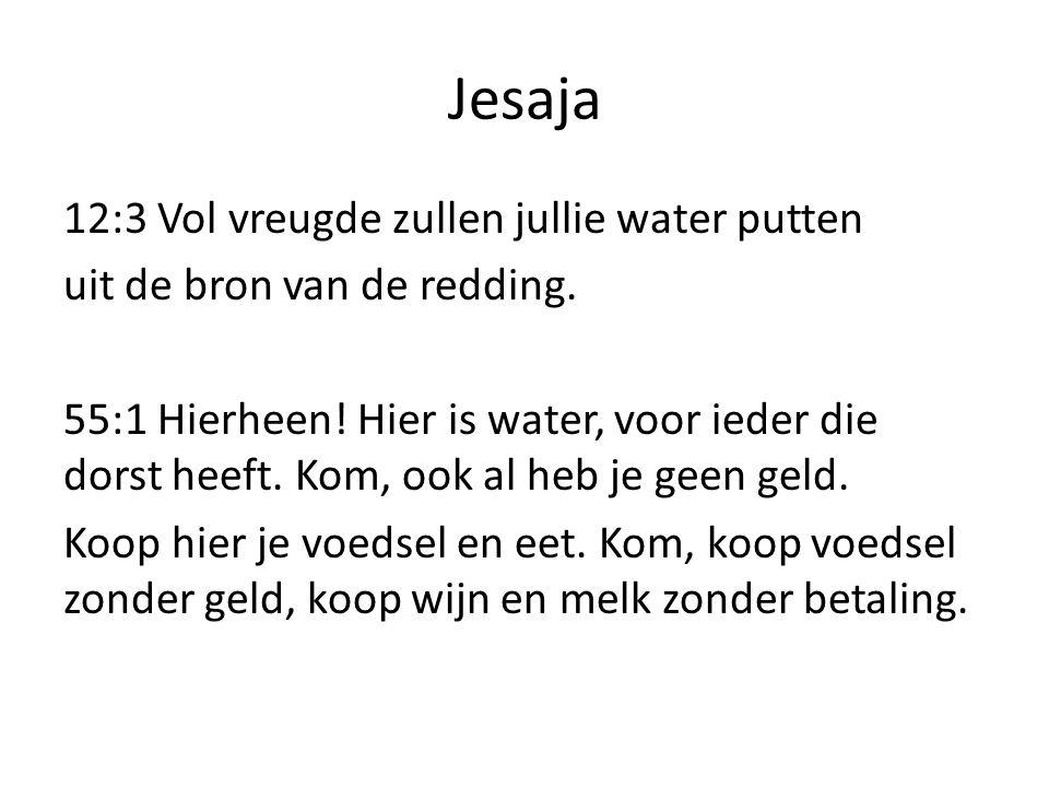 Jesaja 12:3 Vol vreugde zullen jullie water putten uit de bron van de redding. 55:1 Hierheen! Hier is water, voor ieder die dorst heeft. Kom, ook al h