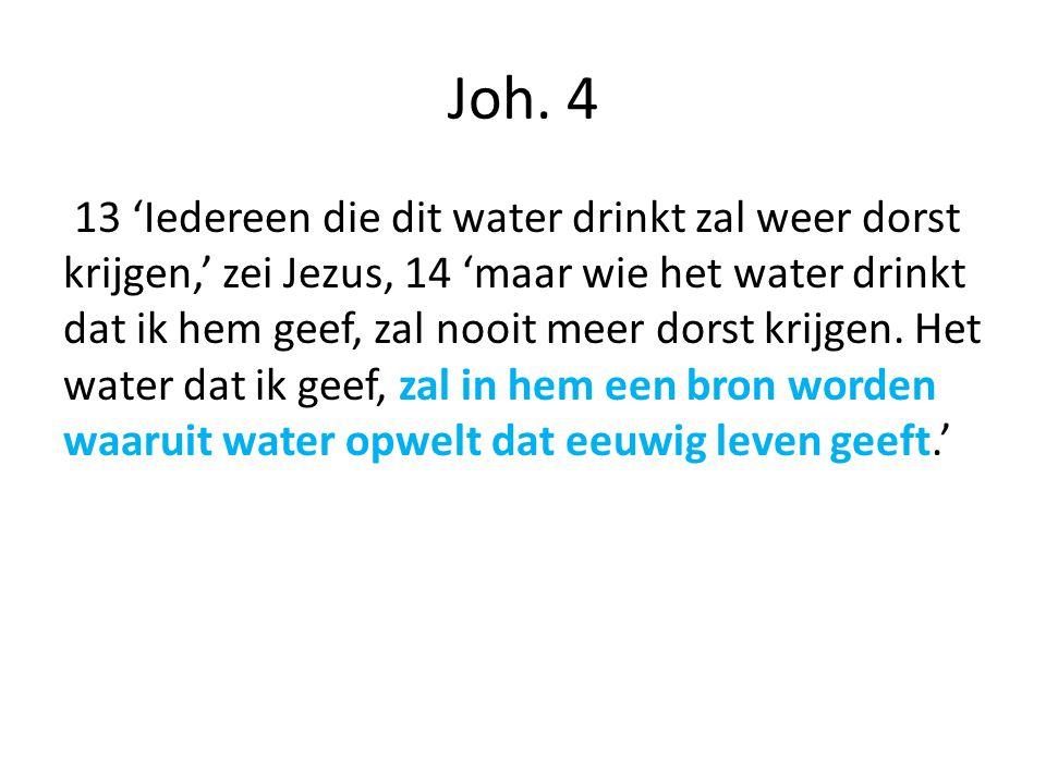 Joh. 4 13 'Iedereen die dit water drinkt zal weer dorst krijgen,' zei Jezus, 14 'maar wie het water drinkt dat ik hem geef, zal nooit meer dorst krijg