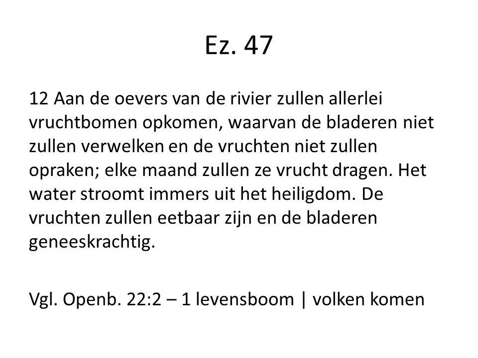 Ez. 47 12 Aan de oevers van de rivier zullen allerlei vruchtbomen opkomen, waarvan de bladeren niet zullen verwelken en de vruchten niet zullen oprake